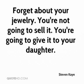 Steven Kaye  - Forget about your jewelry. You're not going to sell it. You're going to give it to your daughter.