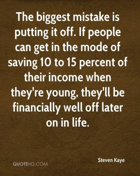Steven Kaye  - The biggest mistake is putting it off. If people can get in the mode of saving 10 to 15 percent of their income when they're young, they'll be financially well off later on in life.
