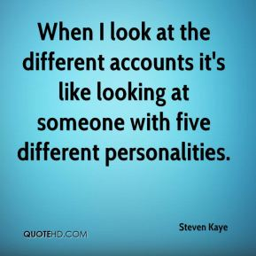 Steven Kaye  - When I look at the different accounts it's like looking at someone with five different personalities.