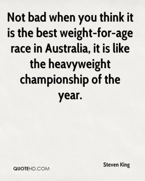 Not bad when you think it is the best weight-for-age race in Australia, it is like the heavyweight championship of the year.