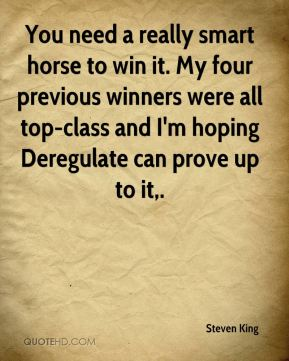 Steven King  - You need a really smart horse to win it. My four previous winners were all top-class and I'm hoping Deregulate can prove up to it.