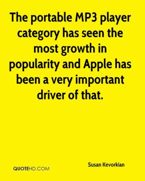 Susan Kevorkian  - The portable MP3 player category has seen the most growth in popularity and Apple has been a very important driver of that.