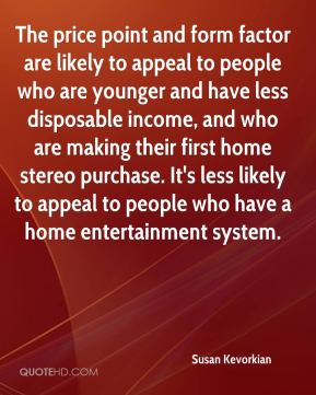 Susan Kevorkian  - The price point and form factor are likely to appeal to people who are younger and have less disposable income, and who are making their first home stereo purchase. It's less likely to appeal to people who have a home entertainment system.