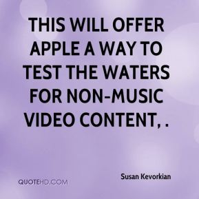 Susan Kevorkian  - This will offer Apple a way to test the waters for non-music video content, .