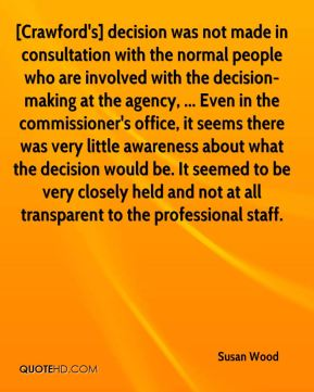 Susan Wood  - [Crawford's] decision was not made in consultation with the normal people who are involved with the decision-making at the agency, ... Even in the commissioner's office, it seems there was very little awareness about what the decision would be. It seemed to be very closely held and not at all transparent to the professional staff.