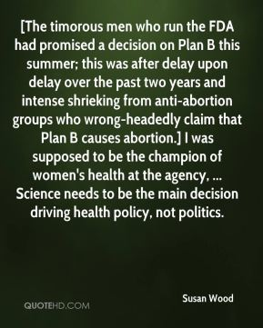 Susan Wood  - [The timorous men who run the FDA had promised a decision on Plan B this summer; this was after delay upon delay over the past two years and intense shrieking from anti-abortion groups who wrong-headedly claim that Plan B causes abortion.] I was supposed to be the champion of women's health at the agency, ... Science needs to be the main decision driving health policy, not politics.
