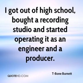 I got out of high school, bought a recording studio and started operating it as an engineer and a producer.
