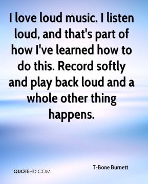 I love loud music. I listen loud, and that's part of how I've learned how to do this. Record softly and play back loud and a whole other thing happens.