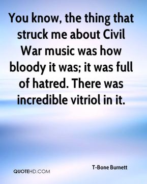 You know, the thing that struck me about Civil War music was how bloody it was; it was full of hatred. There was incredible vitriol in it.