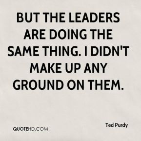 Ted Purdy  - But the leaders are doing the same thing. I didn't make up any ground on them.