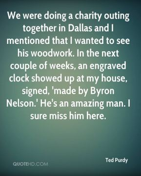 Ted Purdy  - We were doing a charity outing together in Dallas and I mentioned that I wanted to see his woodwork. In the next couple of weeks, an engraved clock showed up at my house, signed, 'made by Byron Nelson.' He's an amazing man. I sure miss him here.