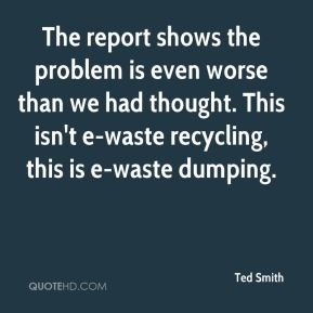 Ted Smith  - The report shows the problem is even worse than we had thought. This isn't e-waste recycling, this is e-waste dumping.