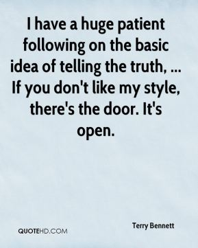 Terry Bennett  - I have a huge patient following on the basic idea of telling the truth, ... If you don't like my style, there's the door. It's open.
