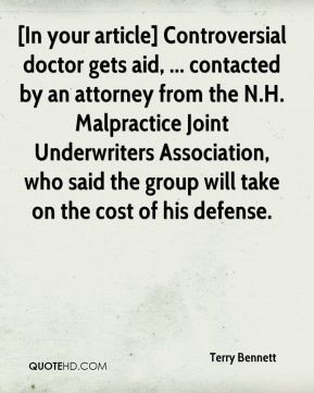 Terry Bennett  - [In your article] Controversial doctor gets aid, ... contacted by an attorney from the N.H. Malpractice Joint Underwriters Association, who said the group will take on the cost of his defense.