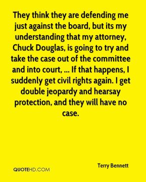 Terry Bennett  - They think they are defending me just against the board, but its my understanding that my attorney, Chuck Douglas, is going to try and take the case out of the committee and into court, ... If that happens, I suddenly get civil rights again. I get double jeopardy and hearsay protection, and they will have no case.
