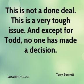 Terry Bennett  - This is not a done deal. This is a very tough issue. And except for Todd, no one has made a decision.