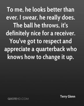 Terry Glenn  - To me, he looks better than ever. I swear, he really does. The ball he throws, it's definitely nice for a receiver. You've got to respect and appreciate a quarterback who knows how to change it up.