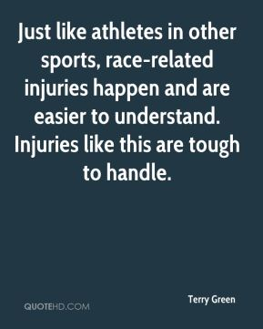 Terry Green  - Just like athletes in other sports, race-related injuries happen and are easier to understand. Injuries like this are tough to handle.