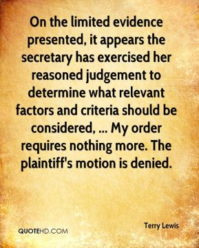 Terry Lewis  - On the limited evidence presented, it appears the secretary has exercised her reasoned judgement to determine what relevant factors and criteria should be considered, ... My order requires nothing more. The plaintiff's motion is denied.