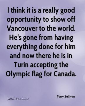 I think it is a really good opportunity to show off Vancouver to the world. He's gone from having everything done for him and now there he is in Turin accepting the Olympic flag for Canada.