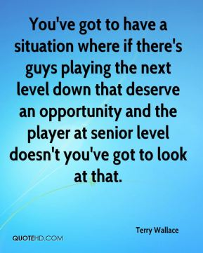 You've got to have a situation where if there's guys playing the next level down that deserve an opportunity and the player at senior level doesn't you've got to look at that.