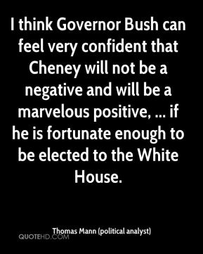 Thomas Mann (political analyst)  - I think Governor Bush can feel very confident that Cheney will not be a negative and will be a marvelous positive, ... if he is fortunate enough to be elected to the White House.