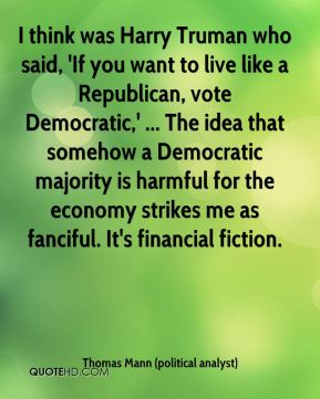 Thomas Mann (political analyst)  - I think was Harry Truman who said, 'If you want to live like a Republican, vote Democratic,' ... The idea that somehow a Democratic majority is harmful for the economy strikes me as fanciful. It's financial fiction.