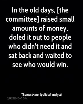 Thomas Mann (political analyst)  - In the old days, [the committee] raised small amounts of money, doled it out to people who didn't need it and sat back and waited to see who would win.