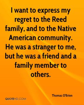 Thomas O'Brien  - I want to express my regret to the Reed family, and to the Native American community. He was a stranger to me, but he was a friend and a family member to others.
