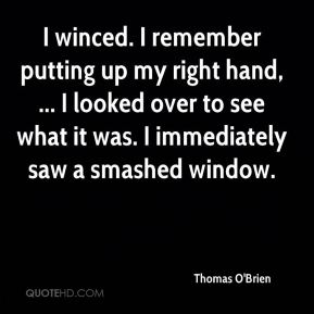 Thomas O'Brien  - I winced. I remember putting up my right hand, ... I looked over to see what it was. I immediately saw a smashed window.
