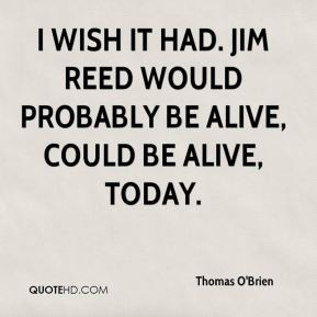 Thomas O'Brien  - I wish it had. Jim Reed would probably be alive, could be alive, today.