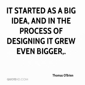 Thomas O'Brien  - It started as a big idea, and in the process of designing it grew even bigger.
