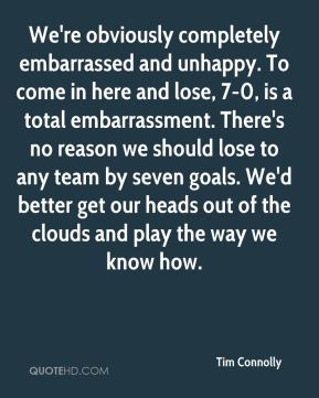 Tim Connolly  - We're obviously completely embarrassed and unhappy. To come in here and lose, 7-0, is a total embarrassment. There's no reason we should lose to any team by seven goals. We'd better get our heads out of the clouds and play the way we know how.