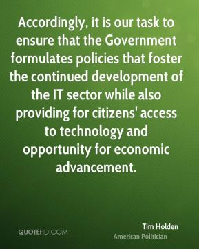 Accordingly, it is our task to ensure that the Government formulates policies that foster the continued development of the IT sector while also providing for citizens' access to technology and opportunity for economic advancement.