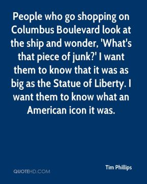 People who go shopping on Columbus Boulevard look at the ship and wonder, 'What's that piece of junk?' I want them to know that it was as big as the Statue of Liberty. I want them to know what an American icon it was.