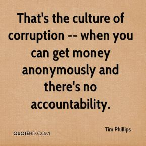 Tim Phillips  - That's the culture of corruption -- when you can get money anonymously and there's no accountability.