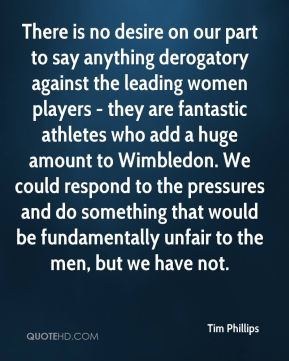 There is no desire on our part to say anything derogatory against the leading women players - they are fantastic athletes who add a huge amount to Wimbledon. We could respond to the pressures and do something that would be fundamentally unfair to the men, but we have not.