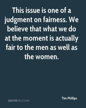 This issue is one of a judgment on fairness. We believe that what we do at the moment is actually fair to the men as well as the women.