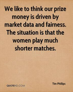 We like to think our prize money is driven by market data and fairness. The situation is that the women play much shorter matches.