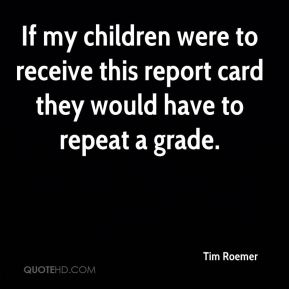 Tim Roemer  - If my children were to receive this report card they would have to repeat a grade.