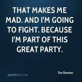 Tim Roemer  - That makes me mad. And I'm going to fight. Because I'm part of this great party.