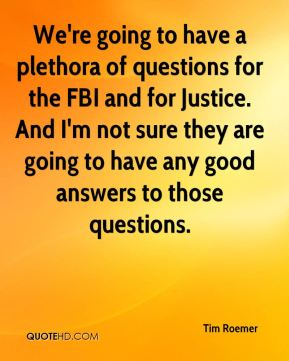 Tim Roemer  - We're going to have a plethora of questions for the FBI and for Justice. And I'm not sure they are going to have any good answers to those questions.