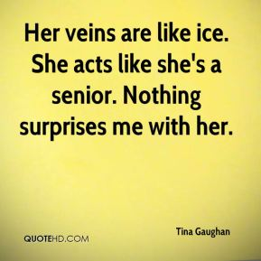 Tina Gaughan  - Her veins are like ice. She acts like she's a senior. Nothing surprises me with her.