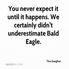 You never expect it until it happens. We certainly didn't underestimate Bald Eagle.