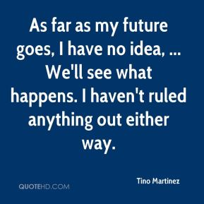 Tino Martinez  - As far as my future goes, I have no idea, ... We'll see what happens. I haven't ruled anything out either way.