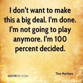 Tino Martinez  - I don't want to make this a big deal. I'm done. I'm not going to play anymore. I'm 100 percent decided.
