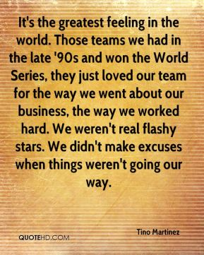 Tino Martinez  - It's the greatest feeling in the world. Those teams we had in the late '90s and won the World Series, they just loved our team for the way we went about our business, the way we worked hard. We weren't real flashy stars. We didn't make excuses when things weren't going our way.