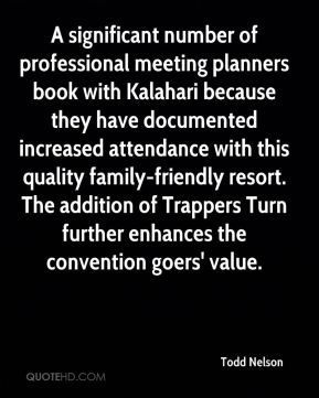 Todd Nelson  - A significant number of professional meeting planners book with Kalahari because they have documented increased attendance with this quality family-friendly resort. The addition of Trappers Turn further enhances the convention goers' value.