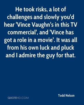 He took risks, a lot of challenges and slowly you'd hear 'Vince Vaughn's in this TV commercial', and 'Vince has got a role in a movie'. It was all from his own luck and pluck and I admire the guy for that.