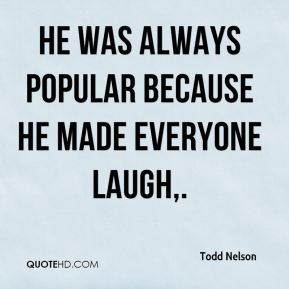 He was always popular because he made everyone laugh.